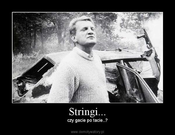 Stringi... – czy gacie po tacie..?