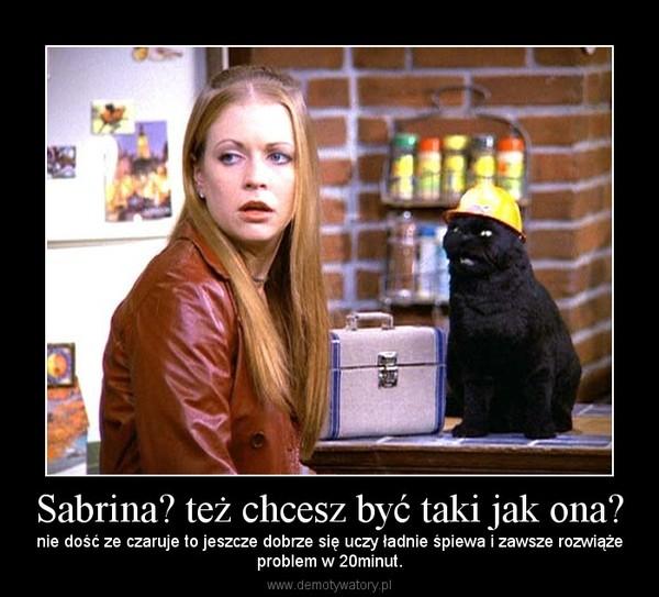 Sabrina? też chcesz być taki jak ona? – nie dość ze czaruje to jeszcze dobrze się uczy ładnie śpiewa i zawsze rozwiążeproblem w 20minut.