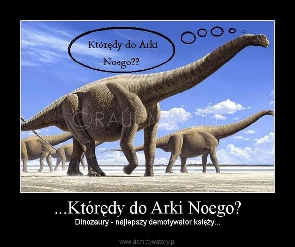 ...Którędy do Arki Noego? – Dinozaury - najlepszy demotywator księży...
