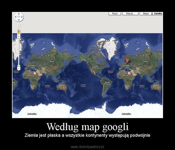 Według map googli – Ziemia jest płaska a wszystkie kontynenty występują podwójnie