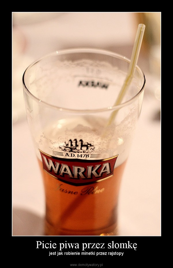 Picie piwa przez słomkę – jest jak robienie minetki przez rajstopy