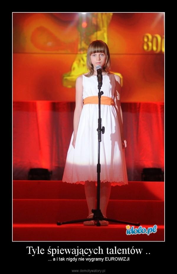 Tyle śpiewających talentów .. –  ... a i tak nigdy nie wygramy EUROWIZJI