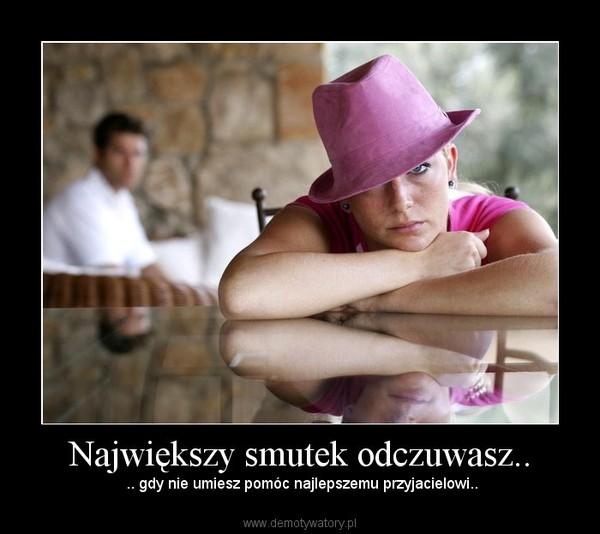 Największy smutek odczuwasz.. –  .. gdy nie umiesz pomóc najlepszemu przyjacielowi..