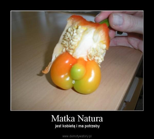 Matka Natura –  jest kobietą i ma potrzeby