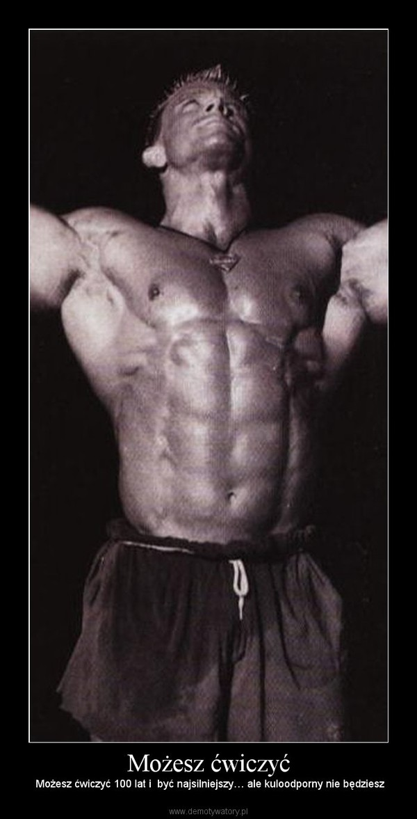 Możesz ćwiczyć –  Możesz ćwiczyć 100 lat i  być najsilniejszy… ale kuloodporny nie będziesz