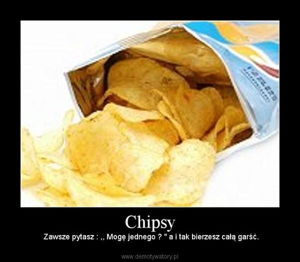 """Chipsy –  Zawsze pytasz : ,, Mogę jednego ? """" a i tak bierzesz całą garść."""