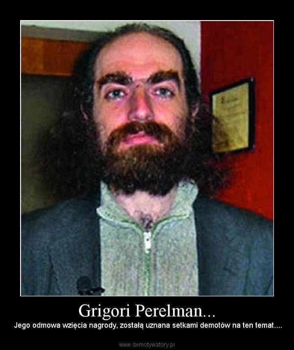 Grigori Perelman... –  Jego odmowa wzięcia nagrody, zostałą uznana setkami demotów na ten temat....