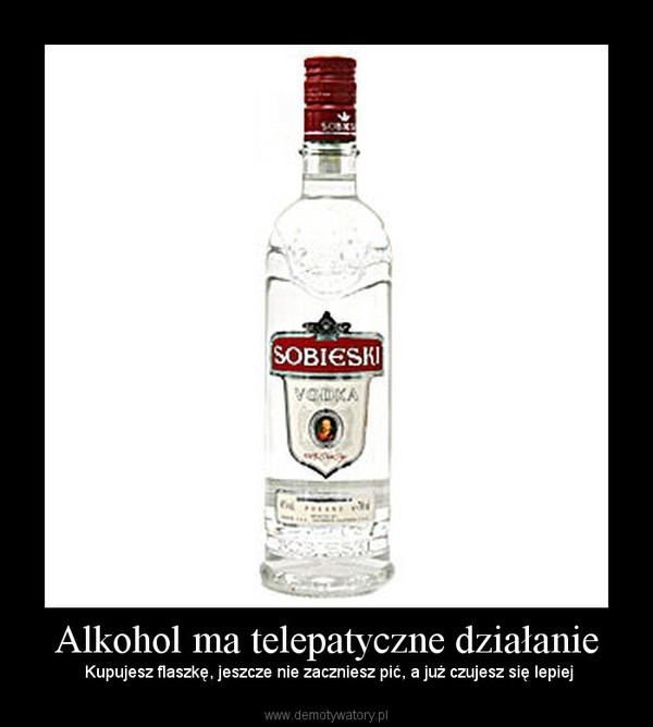 Alkohol ma telepatyczne działanie –  Kupujesz flaszkę, jeszcze nie zaczniesz pić, a już czujesz się lepiej