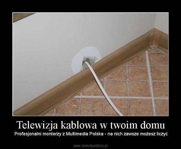 Telewizja kablowa w twoim domu –  Profesjonalni monterzy z Multimedia Polska - na nich zawsze możesz liczyć