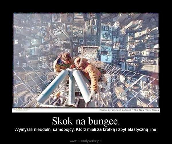 Skok na bungee. – Wymyślili nieudolni samobójcy. Którz mieli za krótką i zbyt elastyczną line.