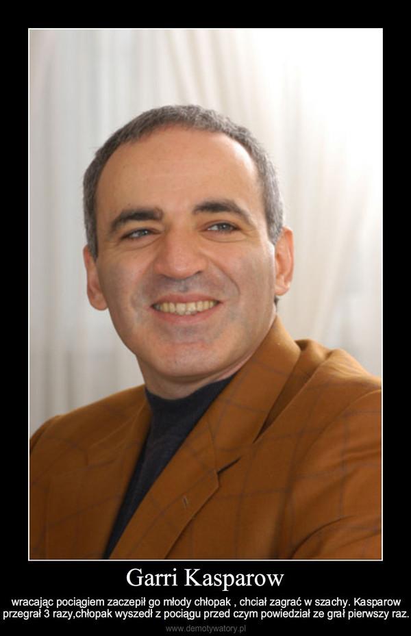 Garri Kasparow – wracając pociągiem zaczepił go młody chłopak , chciał zagrać w szachy. Kasparow przegrał 3 razy,chło