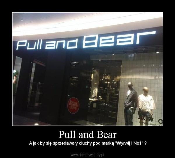 """Pull and Bear –  A jak by się sprzedawały ciuchy pod marką """"Wyrwij i Noś"""" ?"""