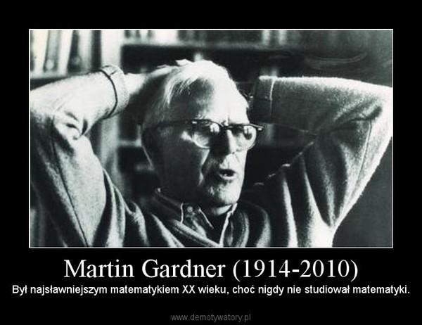 Martin Gardner (1914-2010) – Był najsławniejszym matematykiem XX wieku, choć nigdy nie studiował matematyki.