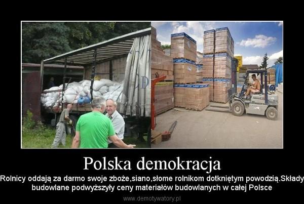 Polska demokracja – Rolnicy oddają za darmo swoje zboże,siano,słome rolnikom dotkniętym powodzią.Składybudowlane podwyższyły ceny materiałów budowlanych w całej Polsce