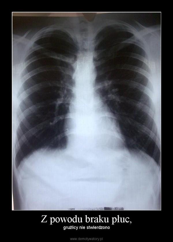 Z powodu braku płuc, – gruźlicy nie stwierdzono