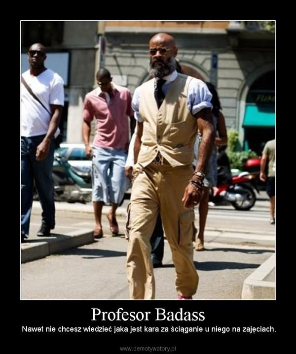 Profesor Badass –  Nawet nie chcesz wiedzieć jaka jest kara za ściąganie u niego na zajęciach.