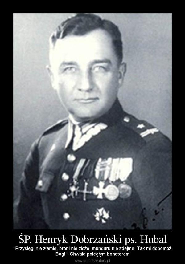 """ŚP. Henryk Dobrzański ps. Hubal – """"Przysięgi nie złamię, broni nie złożę, munduru nie zdejmę. Tak mi dopomóżBóg!"""". Chwała poległym bohaterom"""