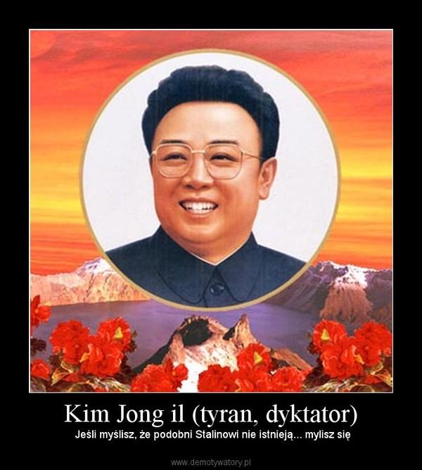 Kim Jong il (tyran, dyktator) –  Jeśli myślisz, że podobni Stalinowi nie istnieją... mylisz się