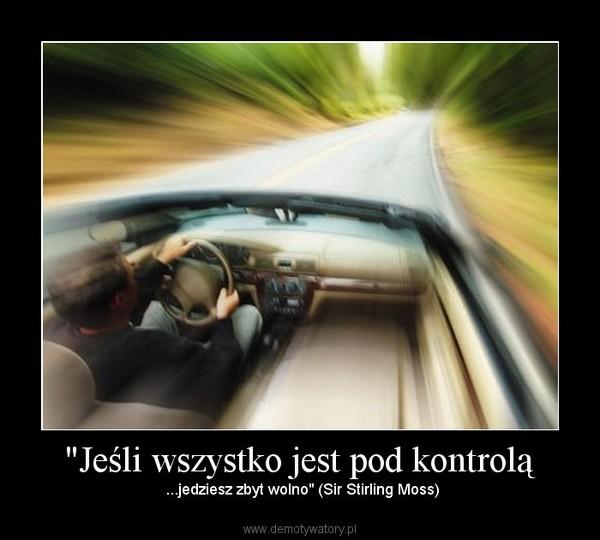 """""""Jeśli wszystko jest pod kontrolą –  ...jedziesz zbyt wolno"""" (Sir Stirling Moss)"""