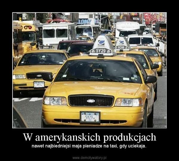 W amerykanskich produkcjach – nawet najbiedniejsi maja pieniadze na taxi, gdy uciekaja.
