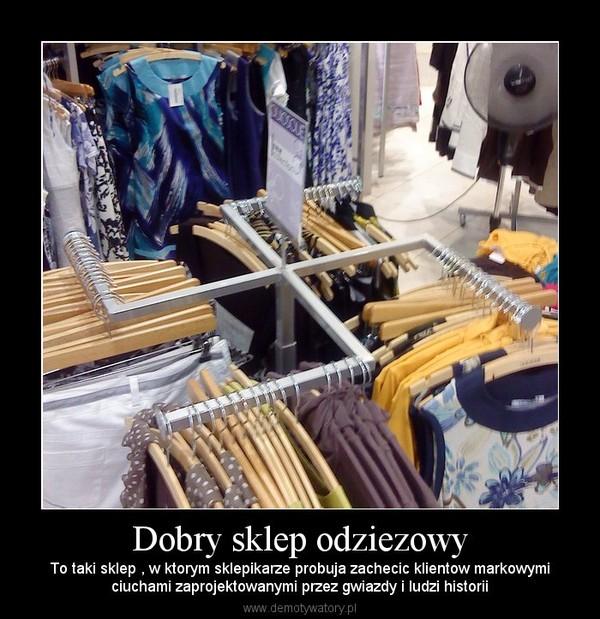 Dobry sklep odziezowy – To taki sklep , w ktorym sklepikarze probuja zachecic klientow markowymiciuchami zaprojektowanymi przez gwiazdy i ludzi historii