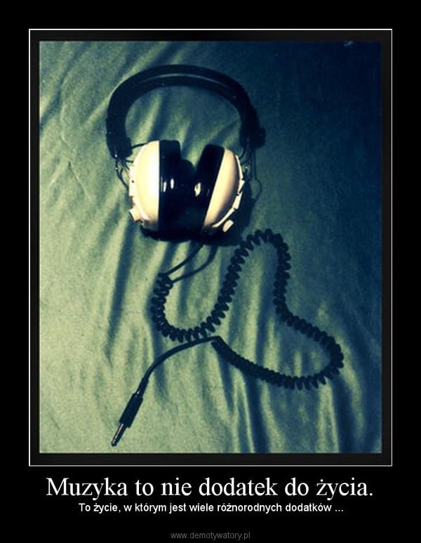 Muzyka to nie dodatek do życia. –  To życie, w którym jest wiele różnorodnych dodatków ...