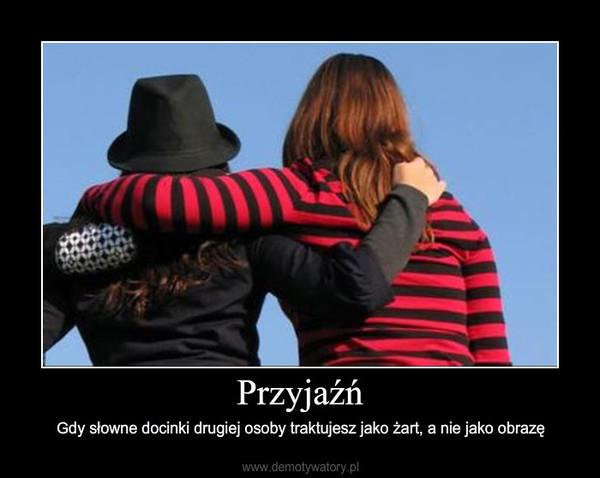 Przyjaźń – Gdy słowne docinki drugiej osoby traktujesz jako żart, a nie jako obrazę