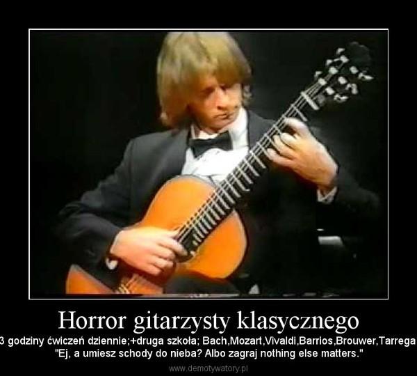 """Horror gitarzysty klasycznego – 3 godziny ćwiczeń dziennie;+druga szkoła; Bach,Mozart,Vivaldi,Barrios,Brouwer,Tarrega.""""Ej, a umiesz schody do nieba? Albo zagraj nothing else matters."""""""