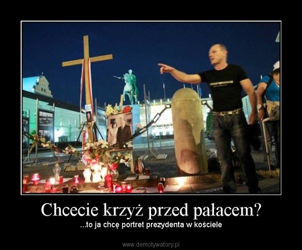 Chcecie krzyż przed pałacem? – ...to ja chcę portret prezydenta w kościele