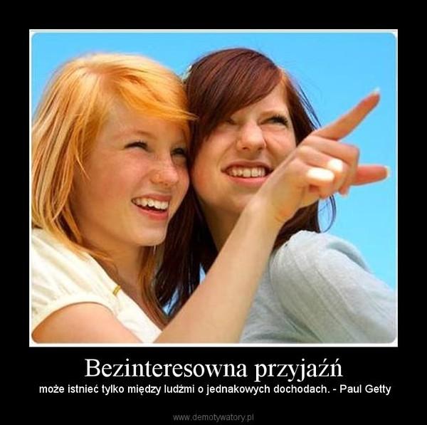 Bezinteresowna przyjaźń –  może istnieć tylko między ludźmi o jednakowych dochodach. - Paul Getty