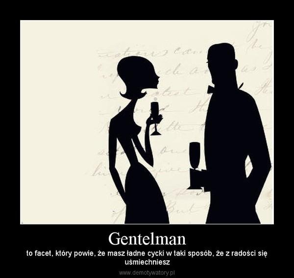 Gentelman – to facet, który powie, że masz ładne cycki w taki sposób, że z radości sięuśmiechniesz