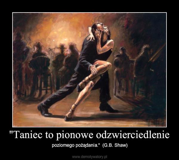 """""""Taniec to pionowe odzwierciedlenie – poziomego pożądania.""""  (G.B. Shaw)"""