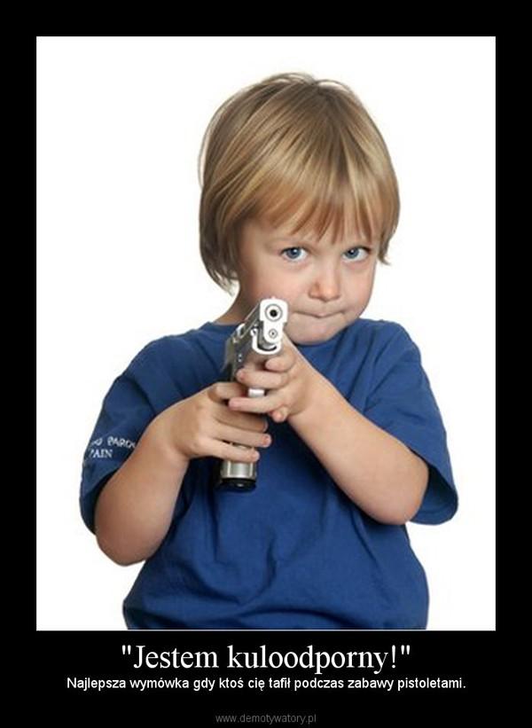 """""""Jestem kuloodporny!"""" – Najlepsza wymówka gdy ktoś cię tafił podczas zabawy pistoletami."""