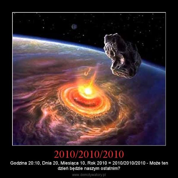 2010/2010/2010 – Godzina 20:10, Dnia 20, Miesiąca 10, Rok 2010 = 2010/2010/2010 - Może tendzień będzie naszym ostatnim?