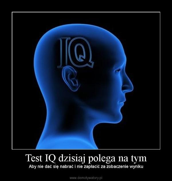 Test IQ dzisiaj polega na tym – Aby nie dać się nabrać i nie zapłacić za zobaczenie wyniku