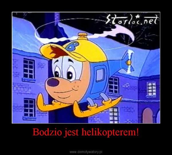 Bodzio jest helikopterem! –