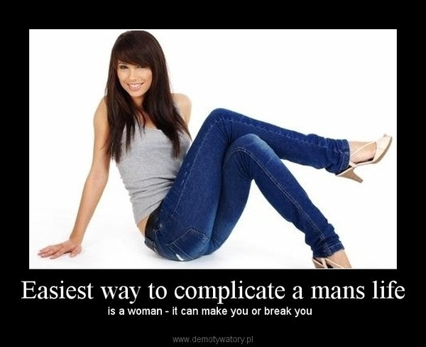 Easiest way to complicate a mans life – is a woman - it can make you or break you