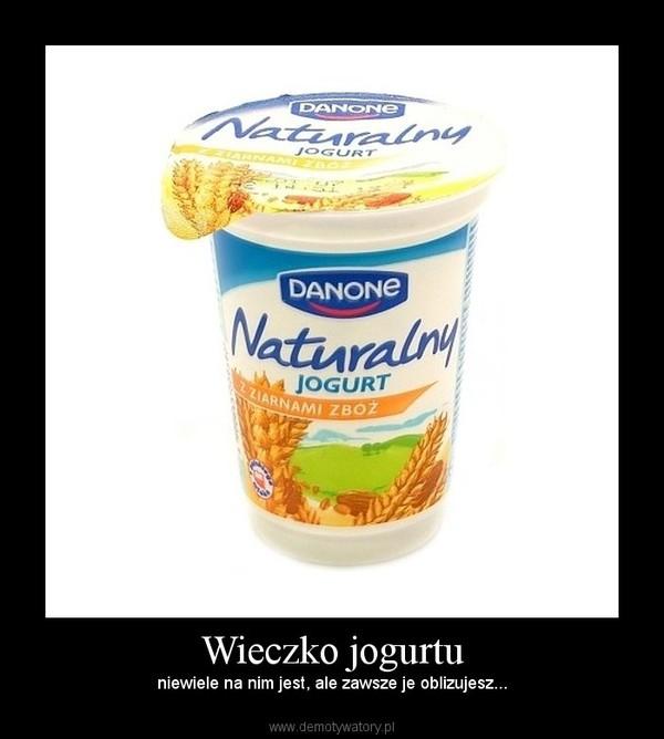 Wieczko jogurtu – niewiele na nim jest, ale zawsze je oblizujesz...