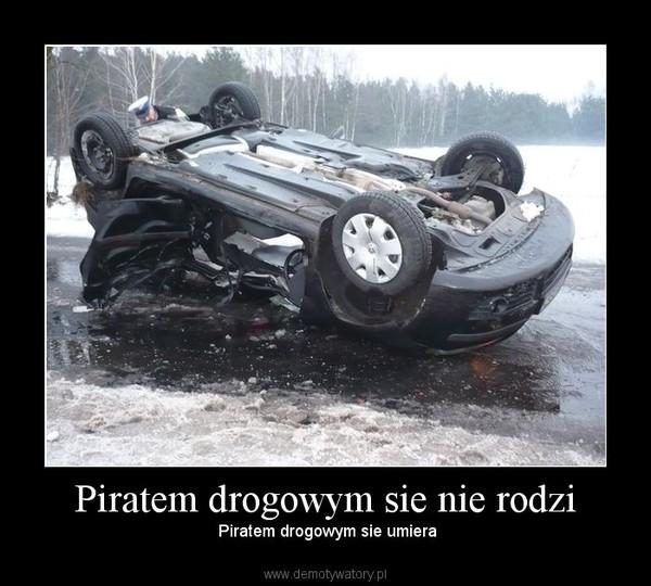 Piratem drogowym sie nie rodzi –  Piratem drogowym sie umiera