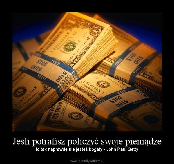 Jeśli potrafisz policzyć swoje pieniądze – to tak naprawdę nie jesteś bogaty - John Paul Getty