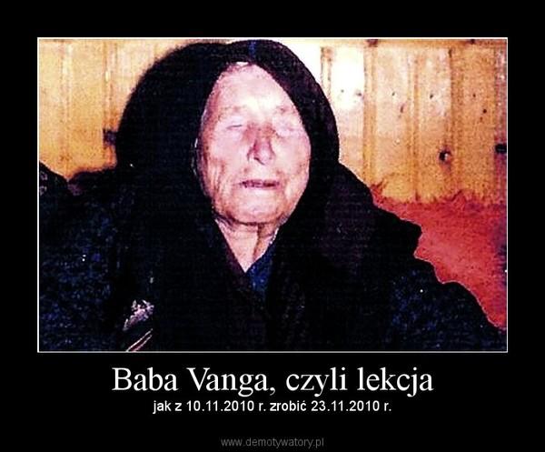 Baba Vanga, czyli lekcja – jak z 10.11.2010 r. zrobić 23.11.2010 r.