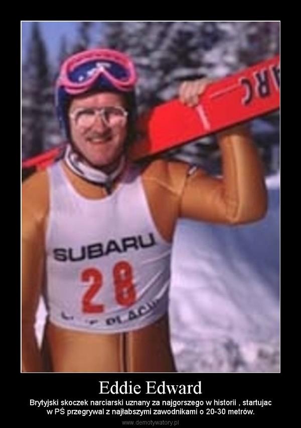 Eddie Edward – Brytyjski skoczek narciarski uznany za najgorszego w historii , startujacw PŚ przegrywal z najłabszymi zawodnikami o 20-30 metrów.