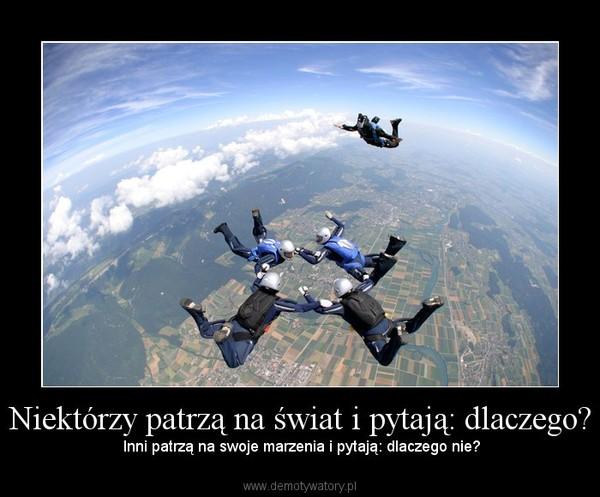 Niektórzy patrzą na świat i pytają: dlaczego? –  Inni patrzą na swoje marzenia i pytają: dlaczego nie?