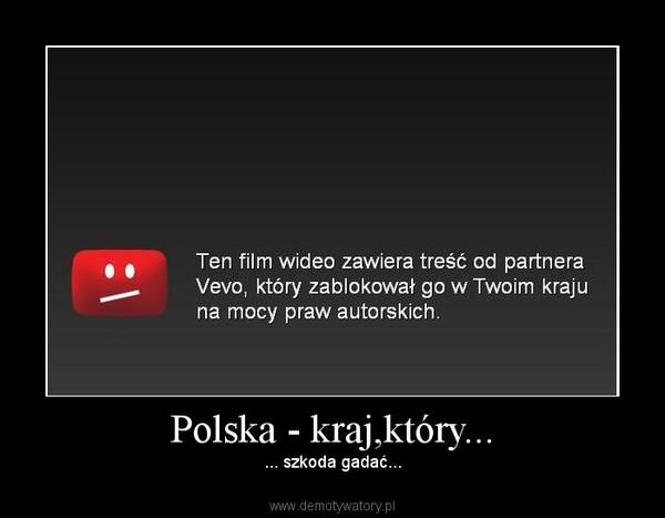 Polska - kraj,który... – ... szkoda gadać...