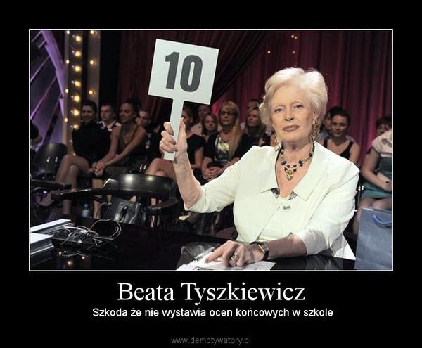 Beata Tyszkiewicz – Szkoda że nie wystawia ocen końcowych w szkole