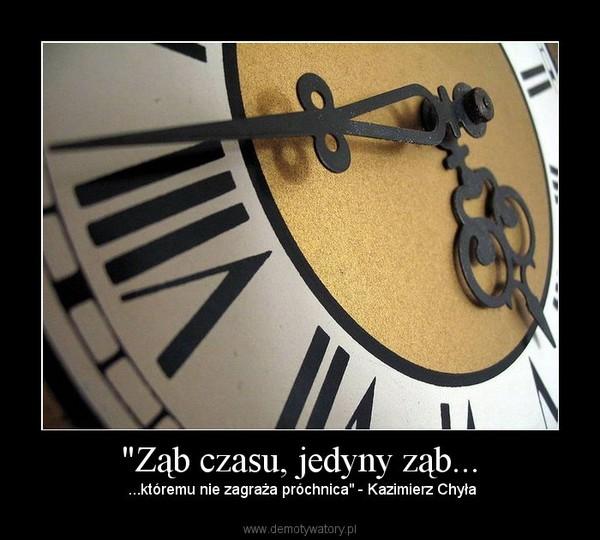 """""""Ząb czasu, jedyny ząb... – ...któremu nie zagraża próchnica"""" - Kazimierz Chyła"""