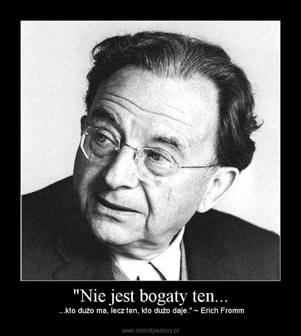 """""""Nie jest bogaty ten... – ...kto dużo ma, lecz ten, kto dużo daje."""" ~ Erich Fromm"""