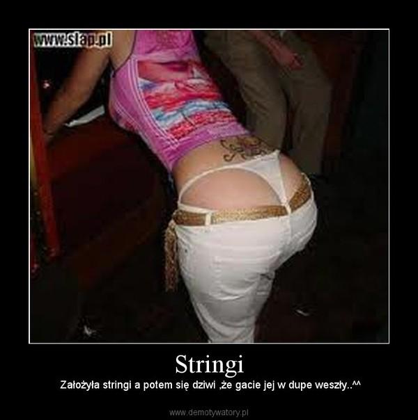 Stringi – Założyła stringi a potem się dziwi ,że gacie jej w dupe weszły..^^