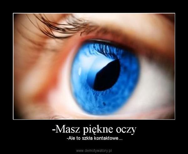 -Masz piękne oczy – -Ale to szkła kontaktowe...