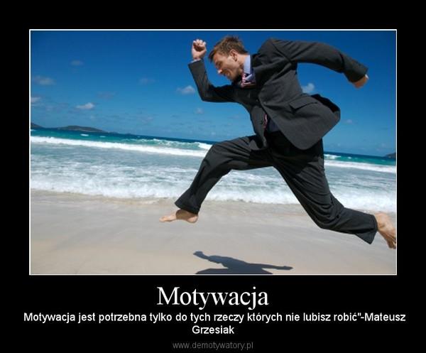 """Motywacja – Motywacja jest potrzebna tylko do tych rzeczy których nie lubisz robić""""-MateuszGrzesiak"""